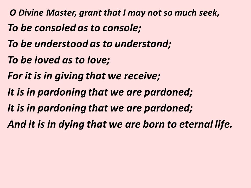 O Divine Master, grant that I may not so much seek, To be consoled as to console; To be understood as to understand; To be loved as to love; For it is in giving that we receive; It is in pardoning that we are pardoned; And it is in dying that we are born to eternal life.
