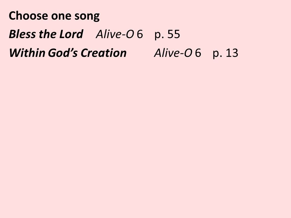 Choose one song Bless the LordAlive-O 6 p. 55 Within God's Creation Alive-O 6 p. 13