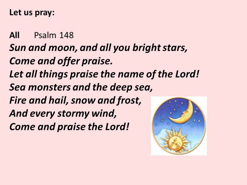 Let us pray: All Psalm 148 Sun and moon, and all you bright stars, Come and offer praise.