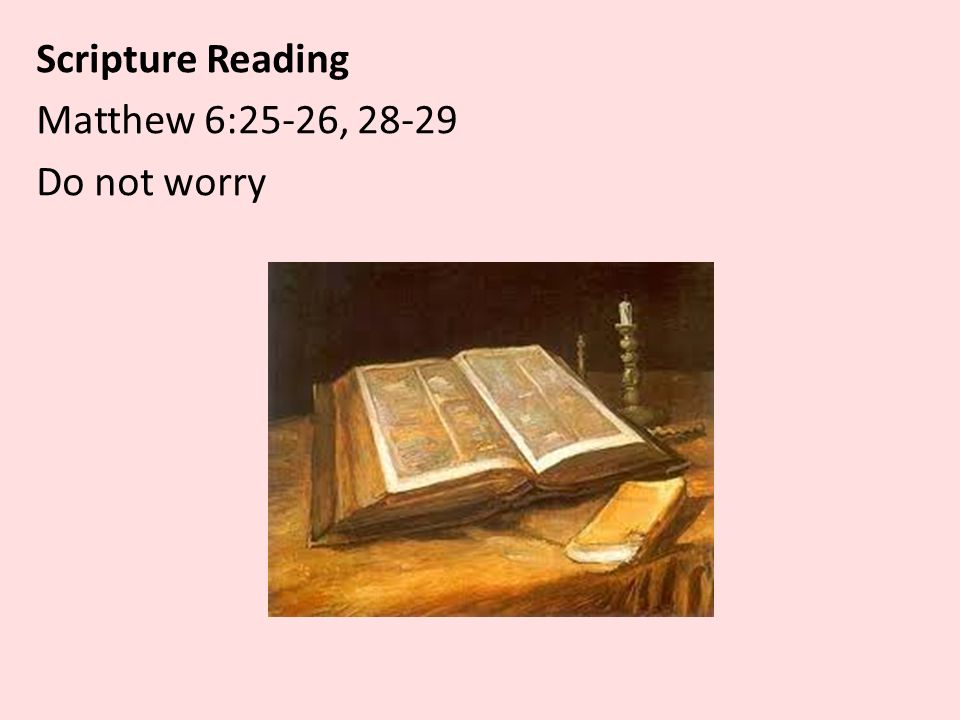Scripture Reading Matthew 6:25-26, Do not worry