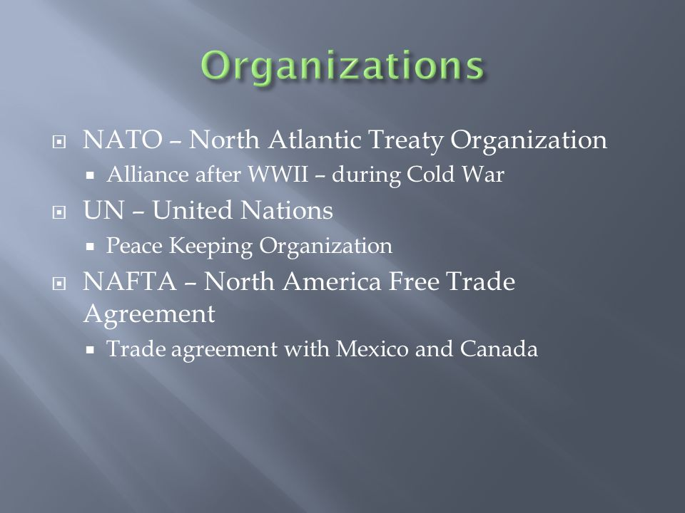  NATO – North Atlantic Treaty Organization  Alliance after WWII – during Cold War  UN – United Nations  Peace Keeping Organization  NAFTA – North America Free Trade Agreement  Trade agreement with Mexico and Canada