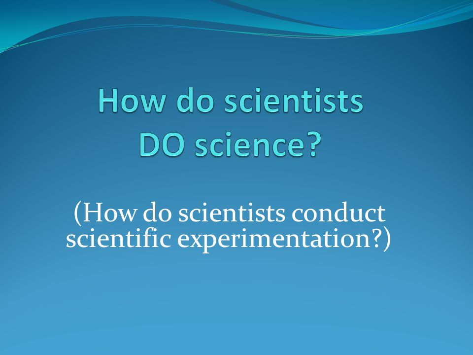 (How do scientists conduct scientific experimentation )