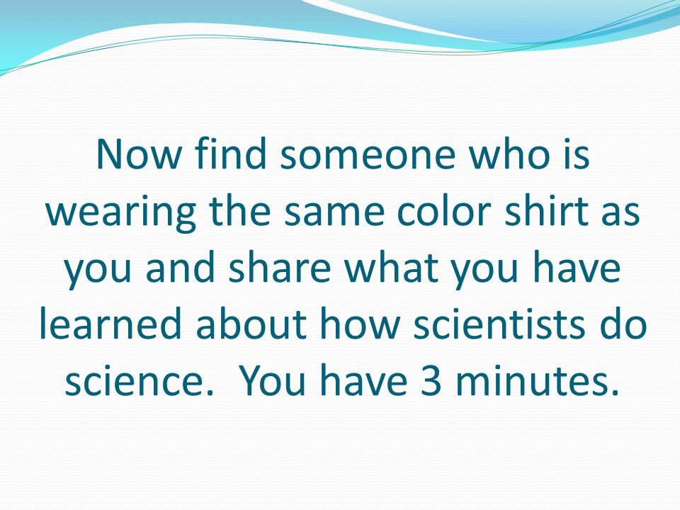 Now find someone who is wearing the same color shirt as you and share what you have learned about how scientists do science.
