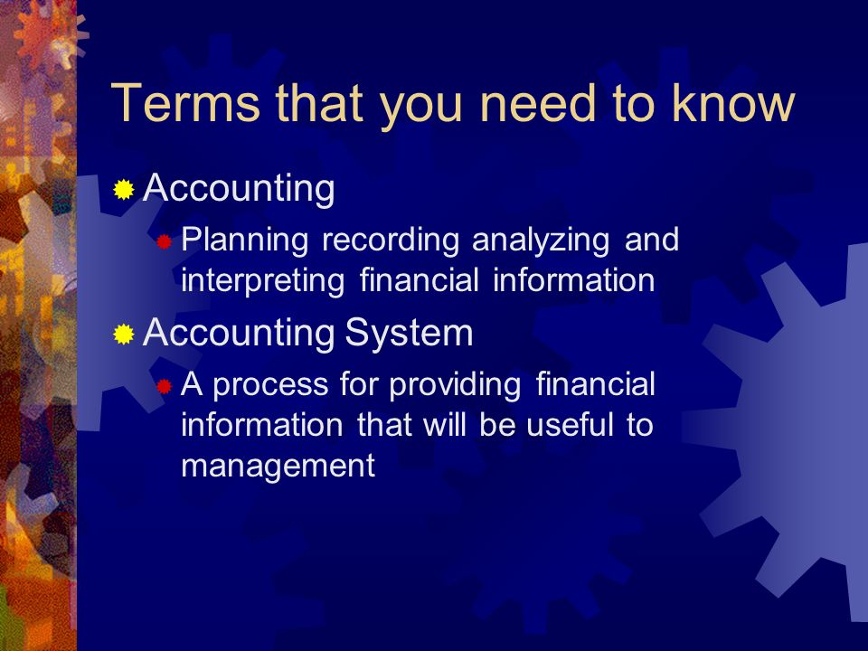 Terms that you need to know  Accounting  Planning recording analyzing and interpreting financial information  Accounting System  A process for providing financial information that will be useful to management