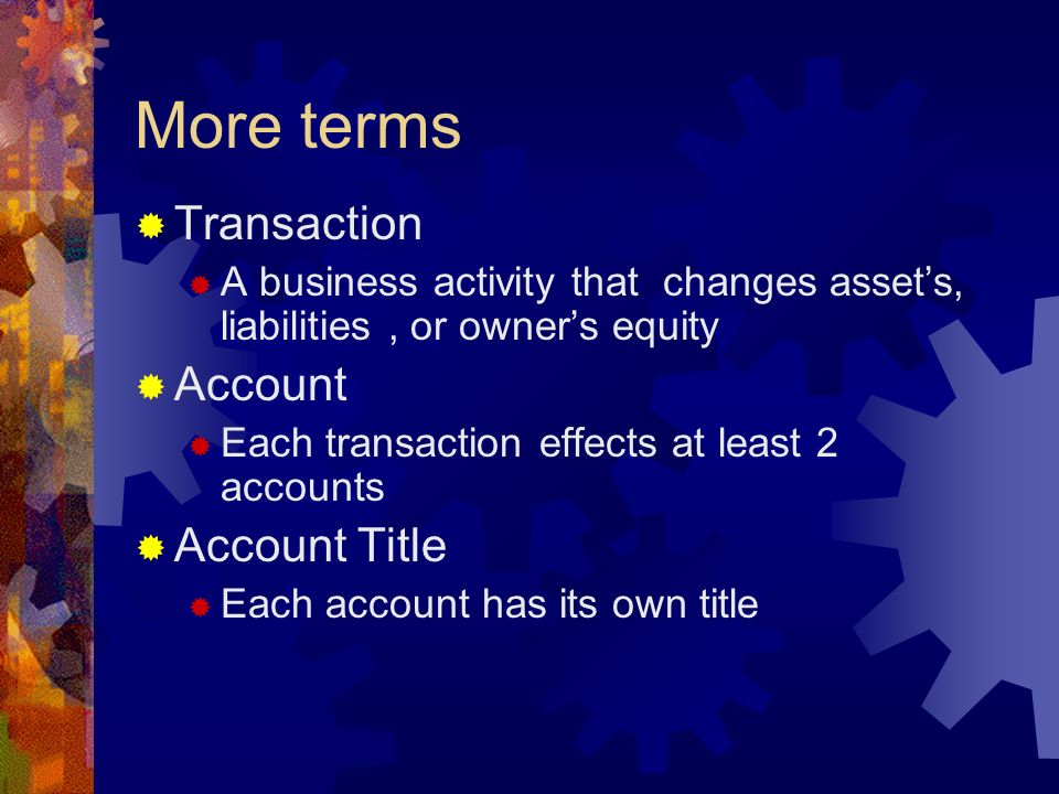 More terms  Transaction  A business activity that changes asset's, liabilities, or owner's equity  Account  Each transaction effects at least 2 accounts  Account Title  Each account has its own title
