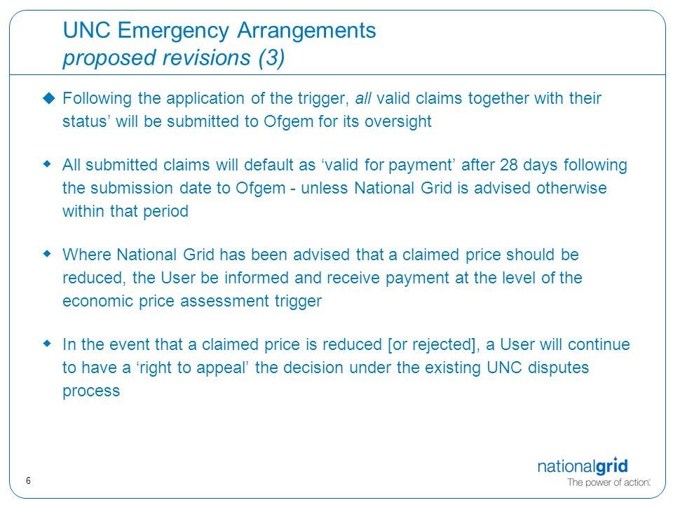 6 UNC Emergency Arrangements proposed revisions (3) u Following the application of the trigger, all valid claims together with their status' will be submitted to Ofgem for its oversight  All submitted claims will default as 'valid for payment' after 28 days following the submission date to Ofgem - unless National Grid is advised otherwise within that period  Where National Grid has been advised that a claimed price should be reduced, the User be informed and receive payment at the level of the economic price assessment trigger  In the event that a claimed price is reduced [or rejected], a User will continue to have a 'right to appeal' the decision under the existing UNC disputes process