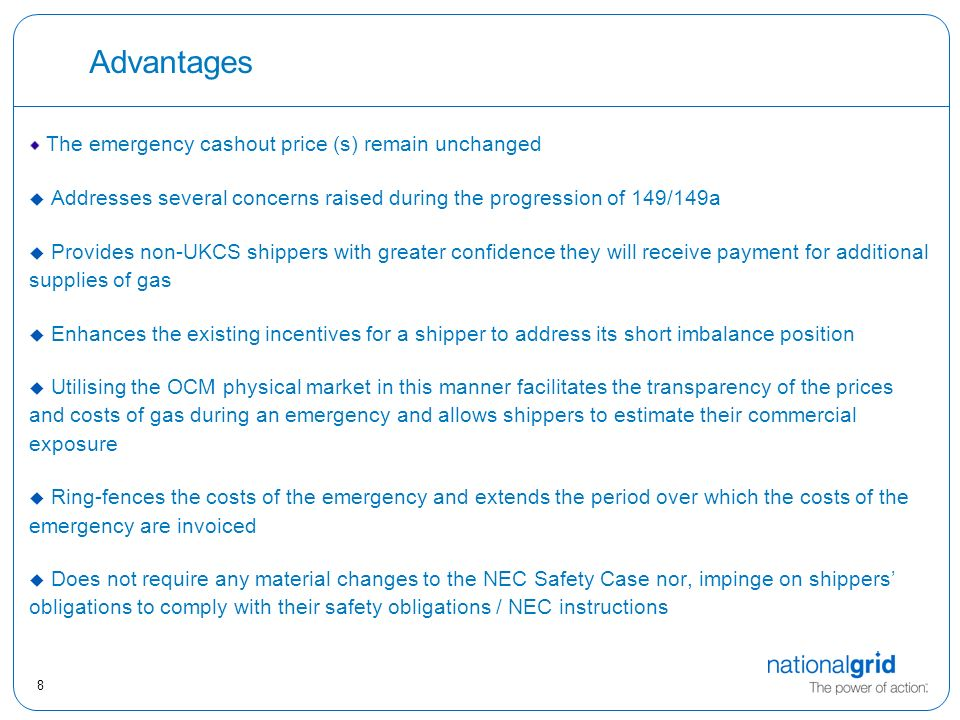 8 Advantages The emergency cashout price (s) remain unchanged u Addresses several concerns raised during the progression of 149/149a  Provides non-UKCS shippers with greater confidence they will receive payment for additional supplies of gas  Enhances the existing incentives for a shipper to address its short imbalance position  Utilising the OCM physical market in this manner facilitates the transparency of the prices and costs of gas during an emergency and allows shippers to estimate their commercial exposure  Ring-fences the costs of the emergency and extends the period over which the costs of the emergency are invoiced  Does not require any material changes to the NEC Safety Case nor, impinge on shippers' obligations to comply with their safety obligations / NEC instructions
