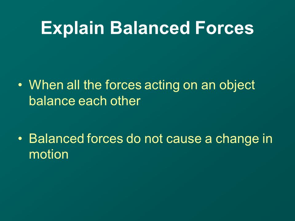 When all the forces acting on an object balance each other Balanced forces do not cause a change in motion