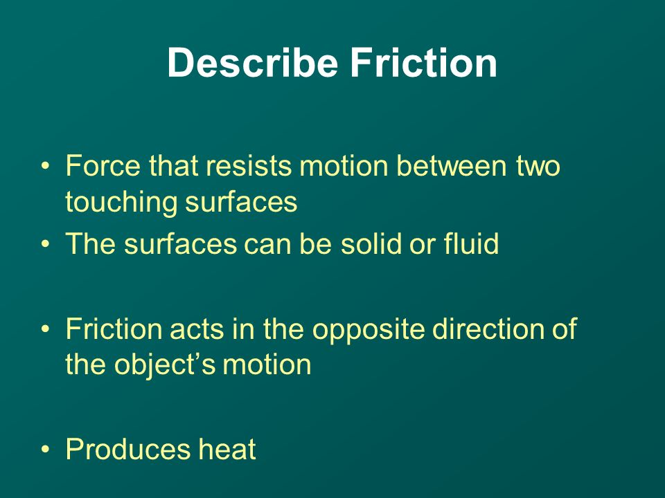 Force that resists motion between two touching surfaces The surfaces can be solid or fluid Friction acts in the opposite direction of the object's motion Produces heat