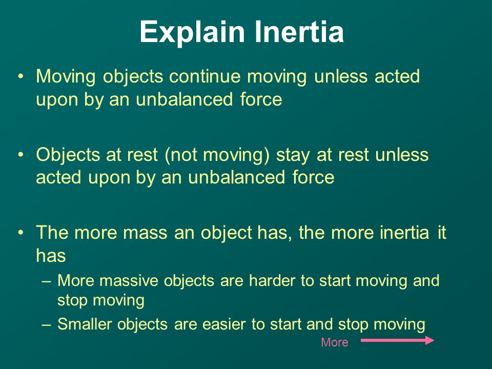 Moving objects continue moving unless acted upon by an unbalanced force Objects at rest (not moving) stay at rest unless acted upon by an unbalanced force The more mass an object has, the more inertia it has –More massive objects are harder to start moving and stop moving –Smaller objects are easier to start and stop moving More