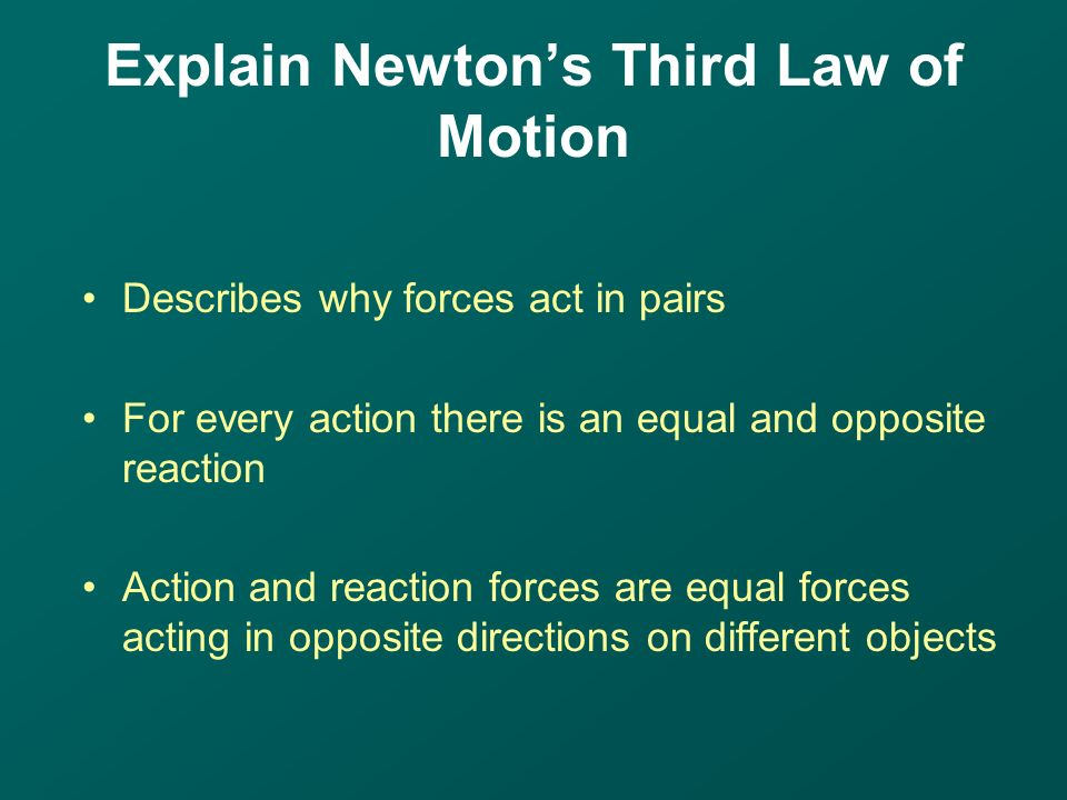 Describes why forces act in pairs For every action there is an equal and opposite reaction Action and reaction forces are equal forces acting in opposite directions on different objects