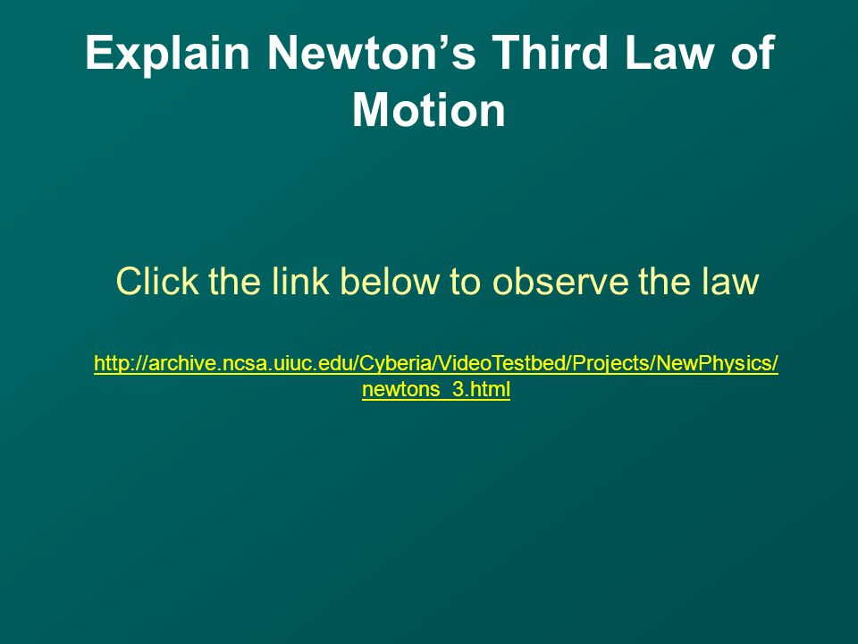 Explain Newton's Third Law of Motion Click the link below to observe the law   newtons_3.html