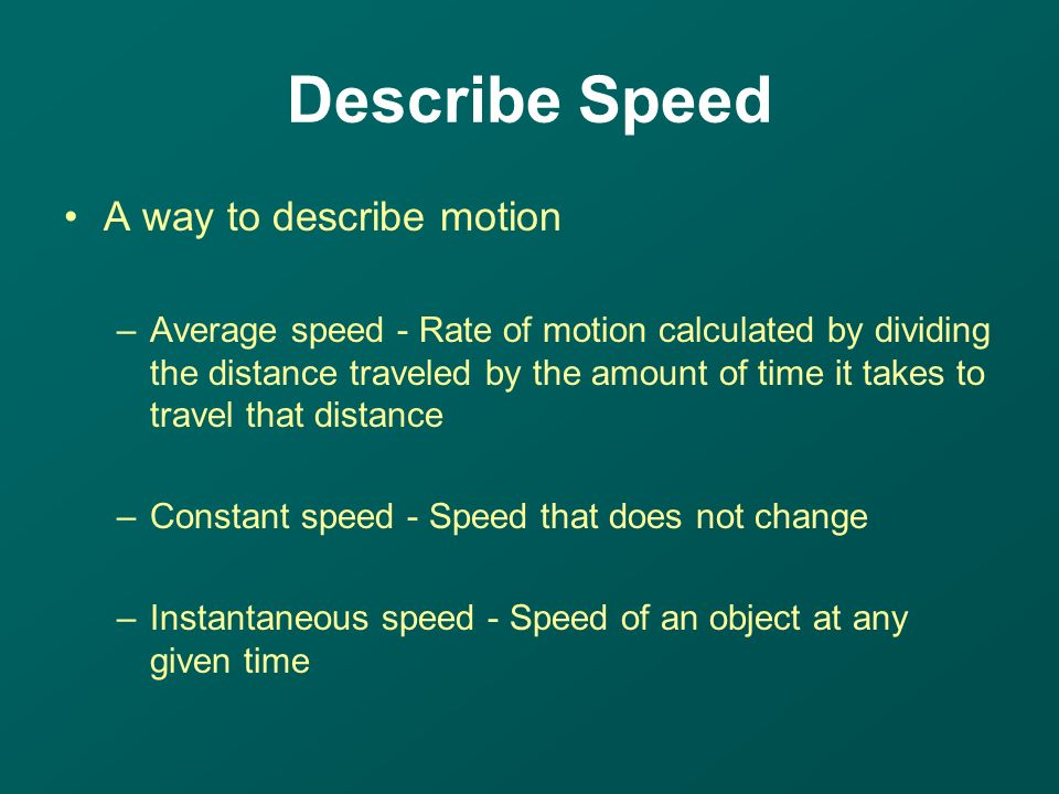 A way to describe motion –Average speed - Rate of motion calculated by dividing the distance traveled by the amount of time it takes to travel that distance –Constant speed - Speed that does not change –Instantaneous speed - Speed of an object at any given time