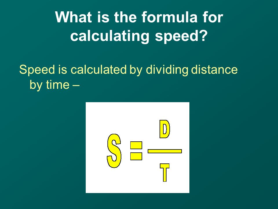 What is the formula for calculating speed Speed is calculated by dividing distance by time –