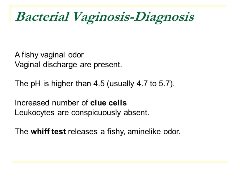 Bacterial Vaginosis-Diagnosis A fishy vaginal odor Vaginal discharge are  present.