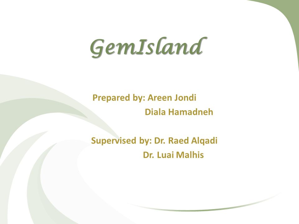 GemIsland Prepared by: Areen Jondi Diala Hamadneh Supervised by: Dr