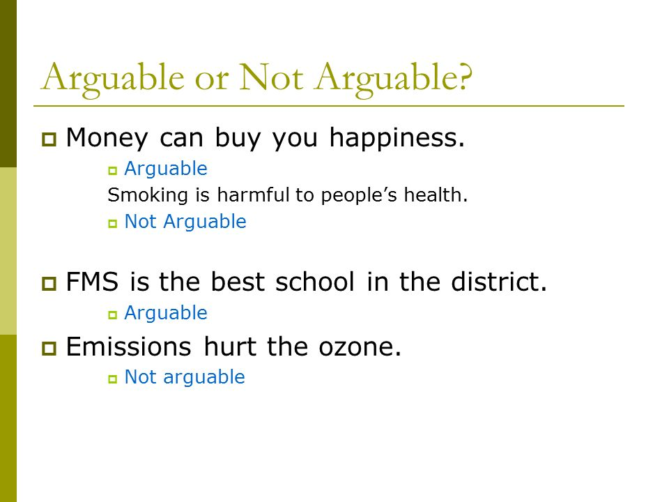 Arguable or Not Arguable.  Money can buy you happiness.