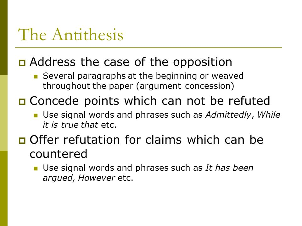 The Antithesis  Address the case of the opposition Several paragraphs at the beginning or weaved throughout the paper (argument-concession)  Concede points which can not be refuted Use signal words and phrases such as Admittedly, While it is true that etc.