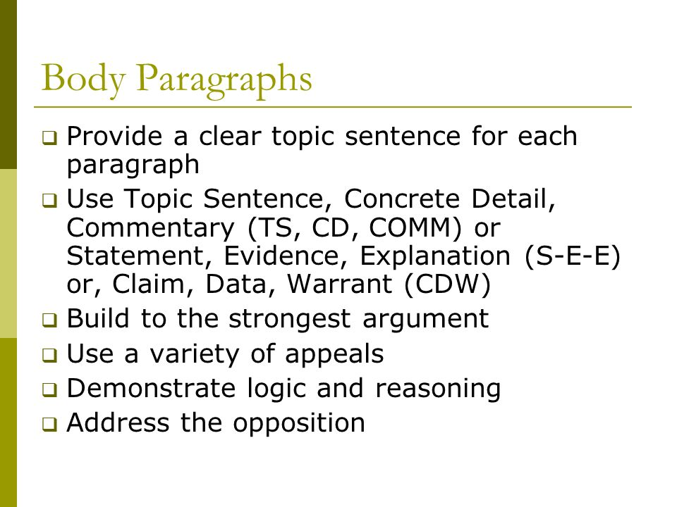 Body Paragraphs  Provide a clear topic sentence for each paragraph  Use Topic Sentence, Concrete Detail, Commentary (TS, CD, COMM) or Statement, Evidence, Explanation (S-E-E) or, Claim, Data, Warrant (CDW)  Build to the strongest argument  Use a variety of appeals  Demonstrate logic and reasoning  Address the opposition