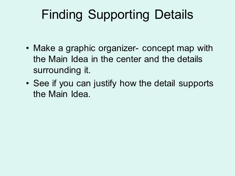 Finding Supporting Details Make a graphic organizer- concept map with the Main Idea in the center and the details surrounding it.