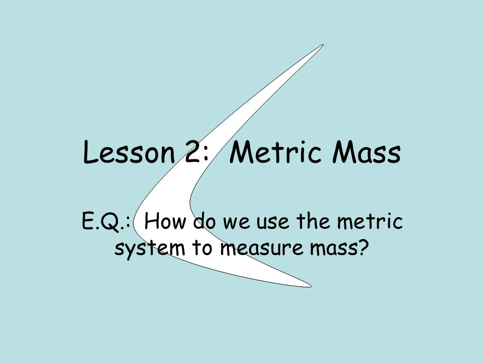 Lesson 2: Metric Mass E.Q.: How do we use the metric system to measure mass