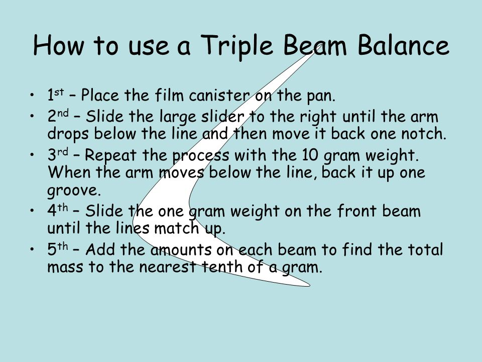 How to use a Triple Beam Balance 1 st – Place the film canister on the pan.
