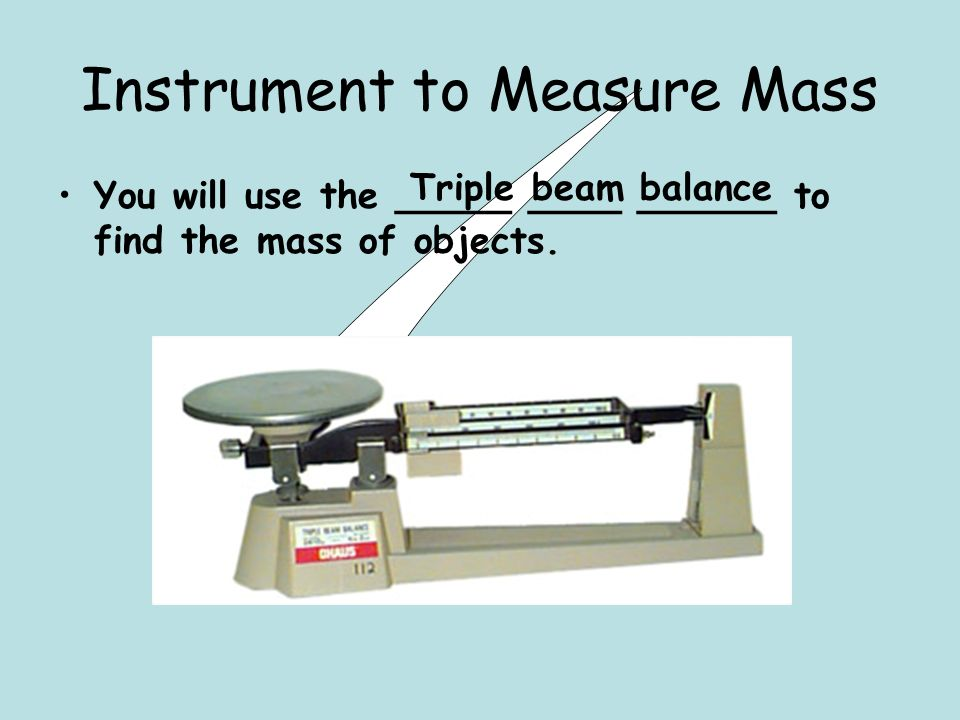 Instrument to Measure Mass You will use the _____ ____ ______ to find the mass of objects.