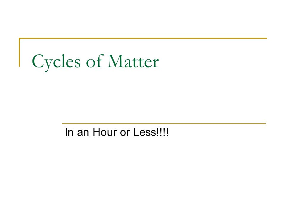 Cycles of Matter In an Hour or Less!!!!