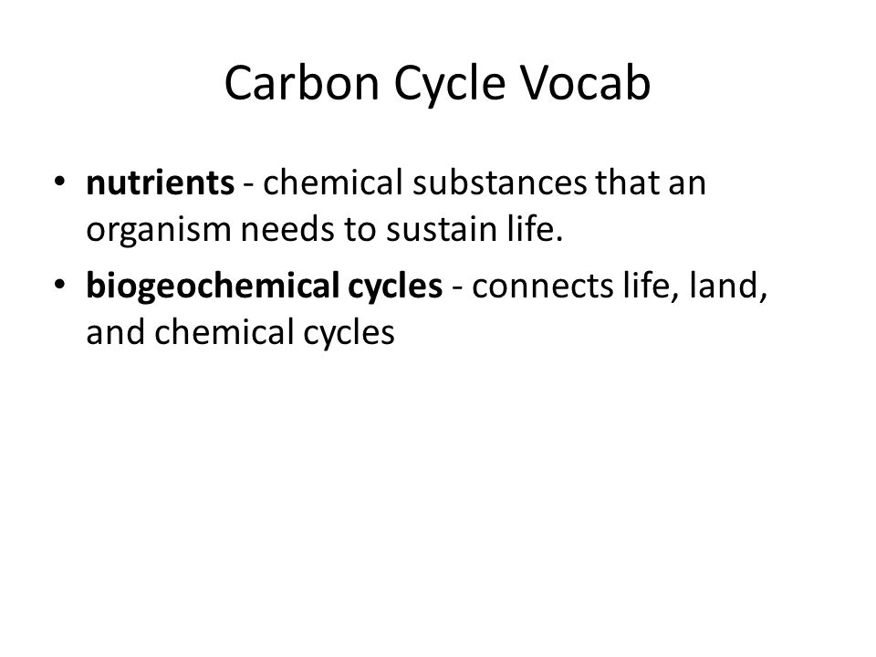 Carbon Cycle Vocab nutrients - chemical substances that an organism needs to sustain life.