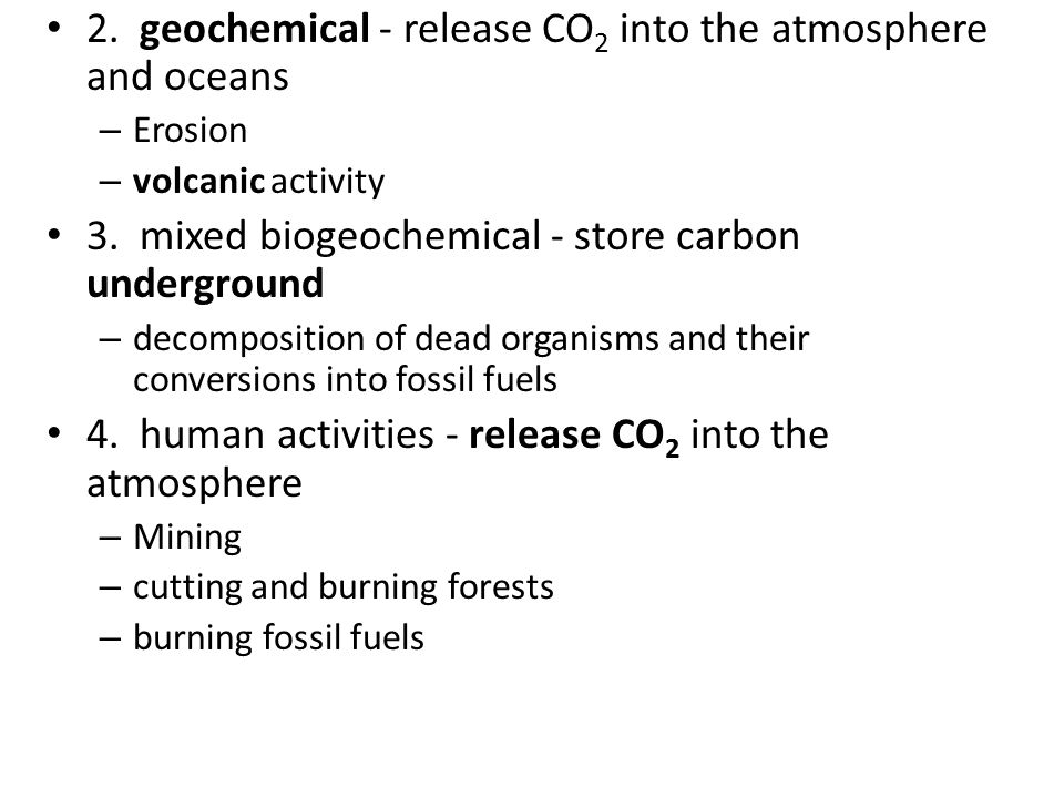 2. geochemical - release CO 2 into the atmosphere and oceans – Erosion – volcanic activity 3.