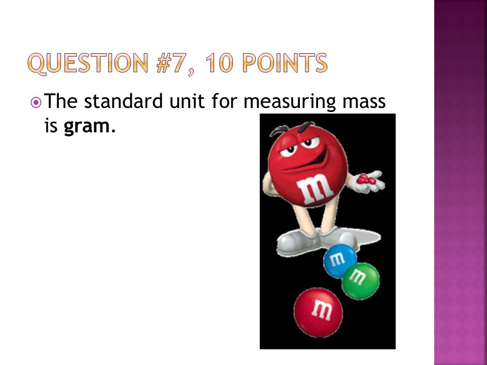  The standard unit for measuring mass is gram.