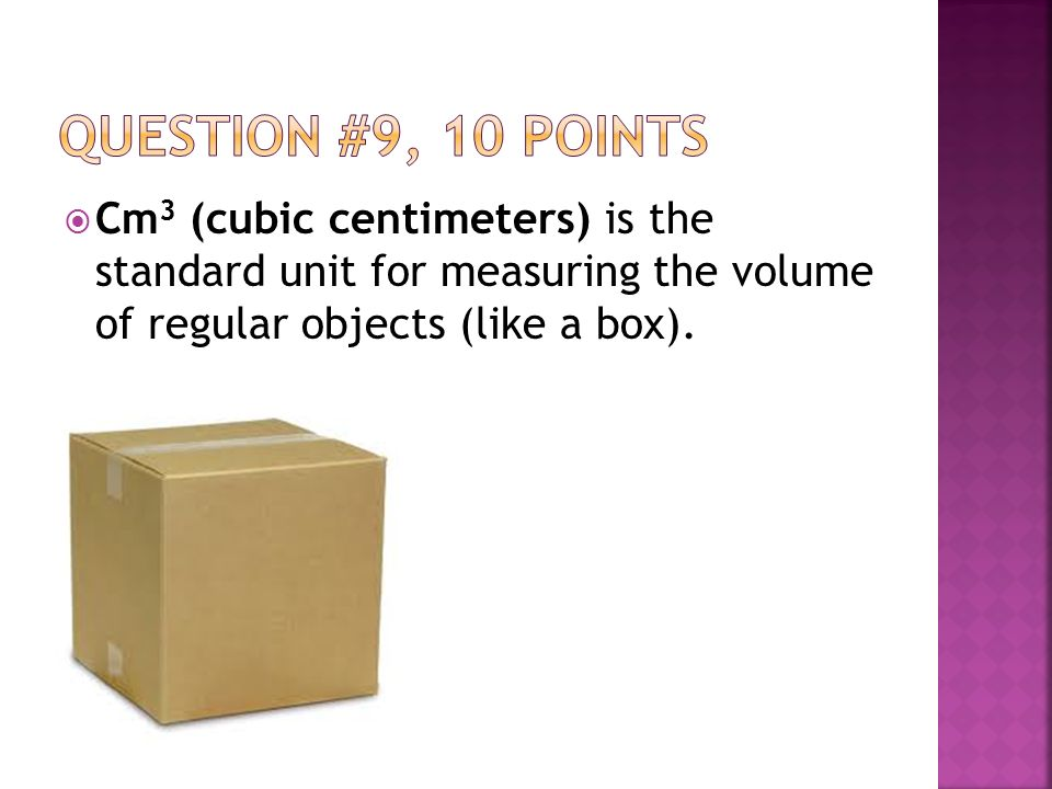  Cm 3 (cubic centimeters) is the standard unit for measuring the volume of regular objects (like a box).