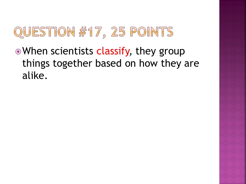  When scientists classify, they group things together based on how they are alike.