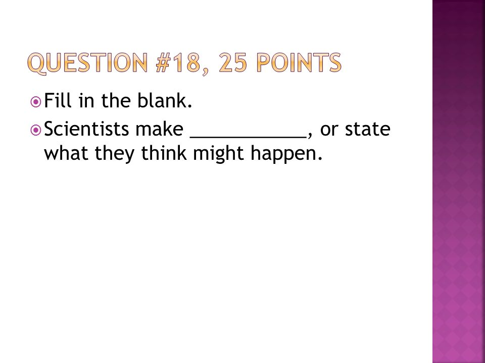  Fill in the blank.  Scientists make ___________, or state what they think might happen.
