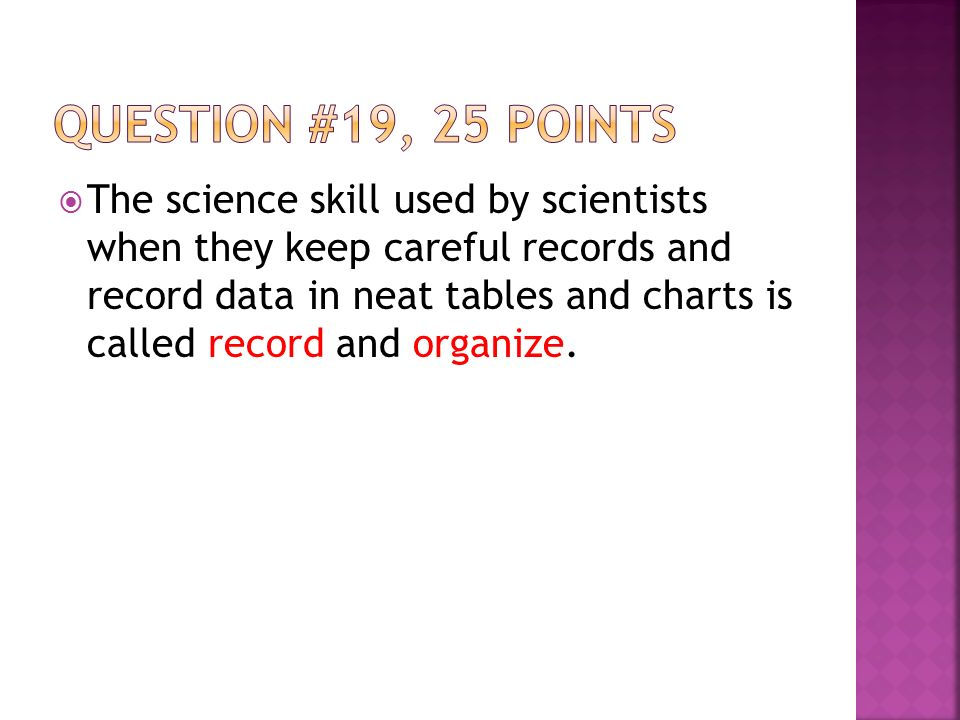  The science skill used by scientists when they keep careful records and record data in neat tables and charts is called record and organize.