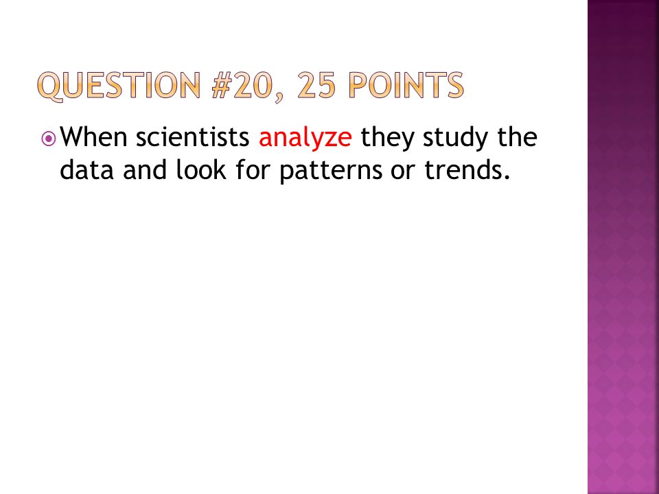  When scientists analyze they study the data and look for patterns or trends.