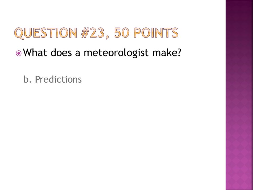  What does a meteorologist make b. Predictions