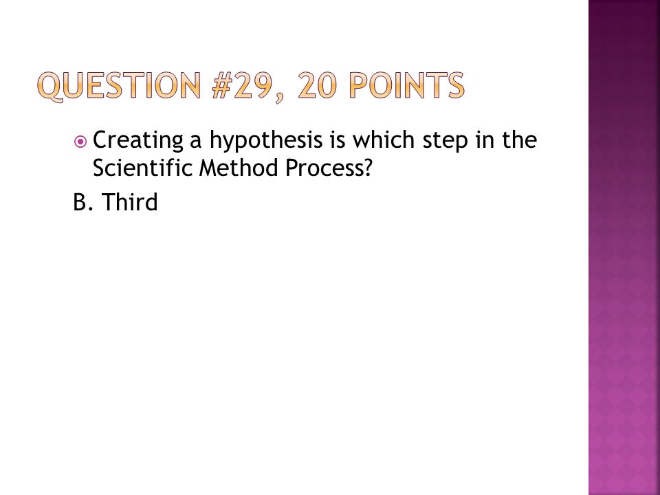  Creating a hypothesis is which step in the Scientific Method Process B. Third