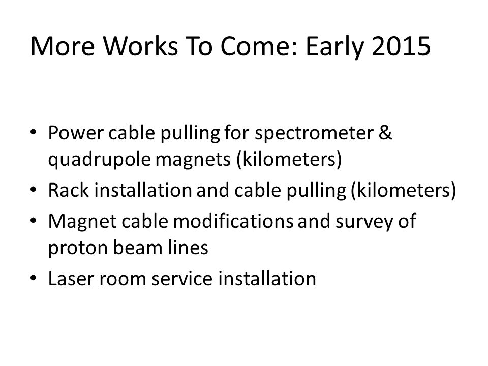 More Works To Come: Early 2015 Power cable pulling for spectrometer & quadrupole magnets (kilometers) Rack installation and cable pulling (kilometers) Magnet cable modifications and survey of proton beam lines Laser room service installation