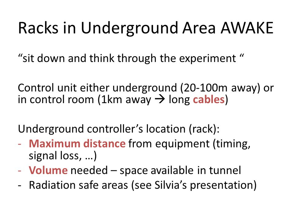 Racks in Underground Area AWAKE sit down and think through the experiment Control unit either underground (20-100m away) or in control room (1km away  long cables) Underground controller's location (rack): -Maximum distance from equipment (timing, signal loss, …) -Volume needed – space available in tunnel -Radiation safe areas (see Silvia's presentation)