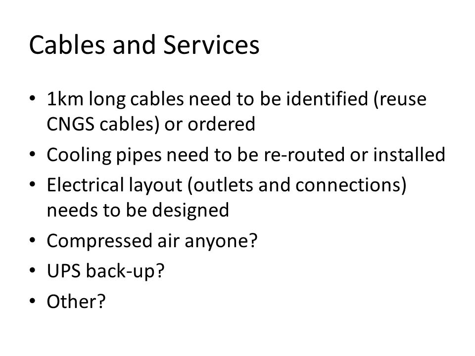 Cables and Services 1km long cables need to be identified (reuse CNGS cables) or ordered Cooling pipes need to be re-routed or installed Electrical layout (outlets and connections) needs to be designed Compressed air anyone.
