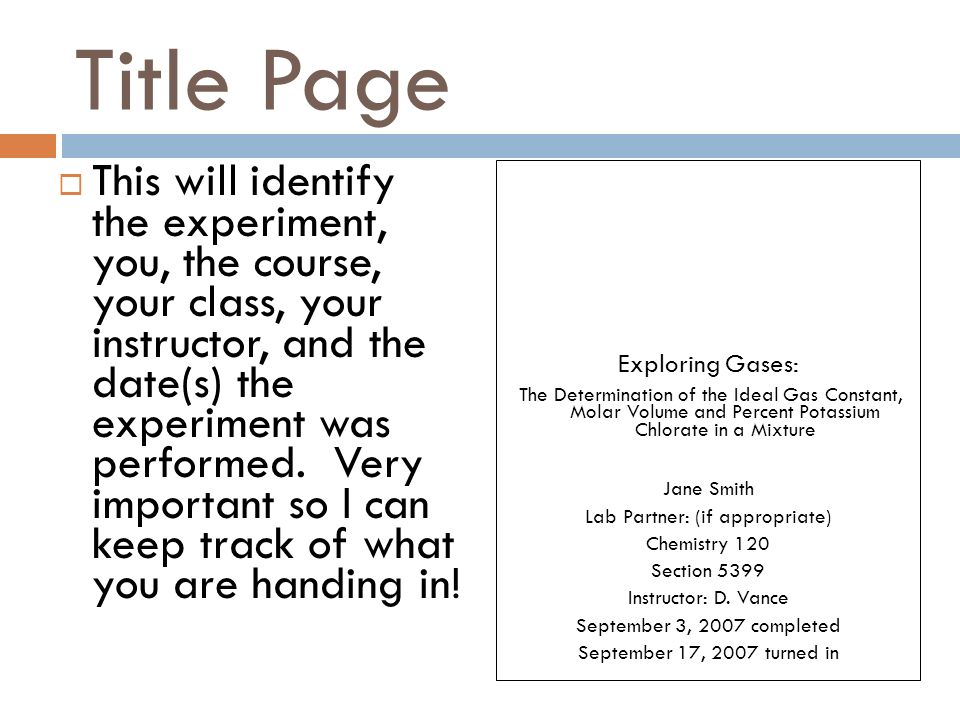 Title Page  This will identify the experiment, you, the course, your class, your instructor, and the date(s) the experiment was performed.