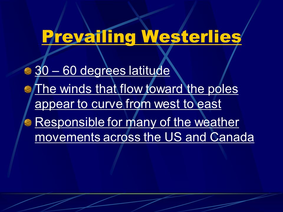 Prevailing Westerlies 30 – 60 degrees latitude The winds that flow toward the poles appear to curve from west to east Responsible for many of the weather movements across the US and Canada