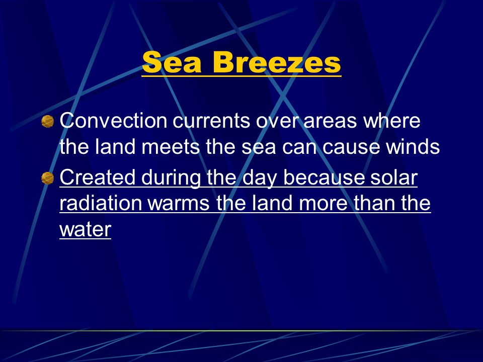 Sea Breezes Convection currents over areas where the land meets the sea can cause winds Created during the day because solar radiation warms the land more than the water