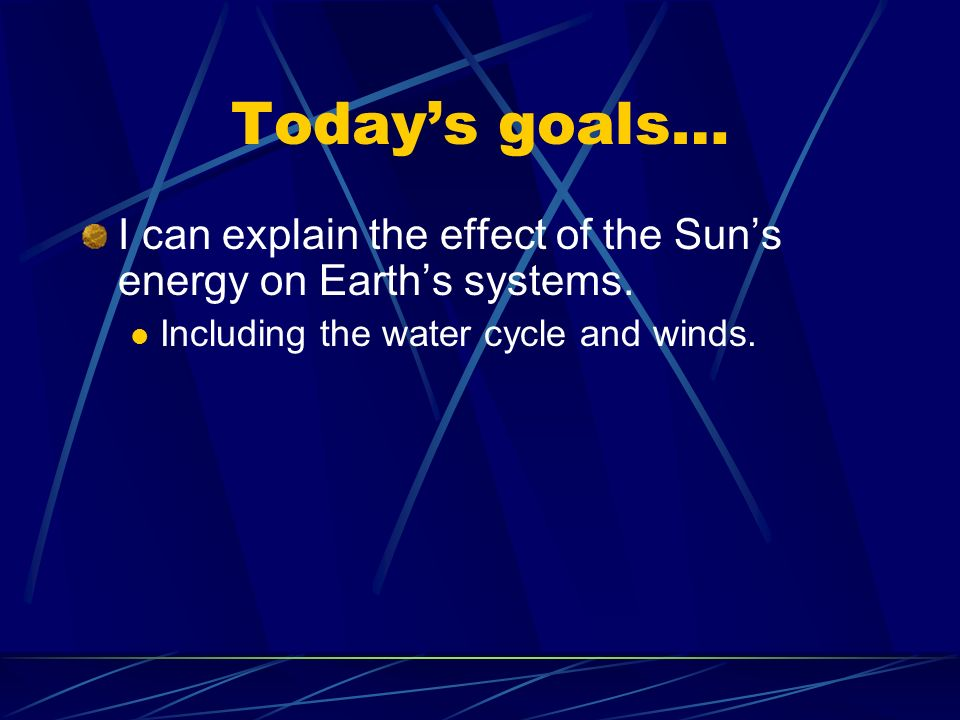 Today's goals… I can explain the effect of the Sun's energy on Earth's systems.