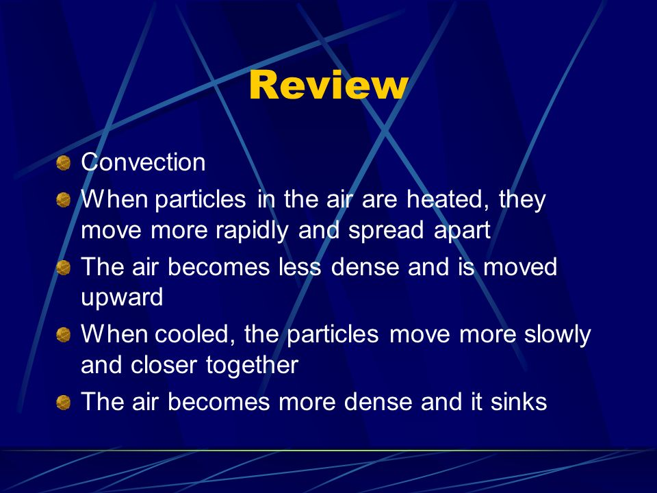 Review Convection When particles in the air are heated, they move more rapidly and spread apart The air becomes less dense and is moved upward When cooled, the particles move more slowly and closer together The air becomes more dense and it sinks