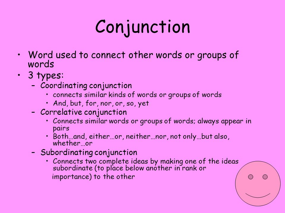 Conjunction Word used to connect other words or groups of words 3 types: –Coordinating conjunction connects similar kinds of words or groups of words And, but, for, nor, or, so, yet –Correlative conjunction Connects similar words or groups of words; always appear in pairs Both…and, either…or, neither…nor, not only…but also, whether…or –Subordinating conjunction Connects two complete ideas by making one of the ideas subordinate (to place below another in rank or importance) to the other