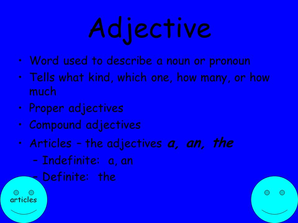 Adjective Word used to describe a noun or pronoun Tells what kind, which one, how many, or how much Proper adjectives Compound adjectives Articles – the adjectives a, an, the –Indefinite: a, an –Definite: the articles