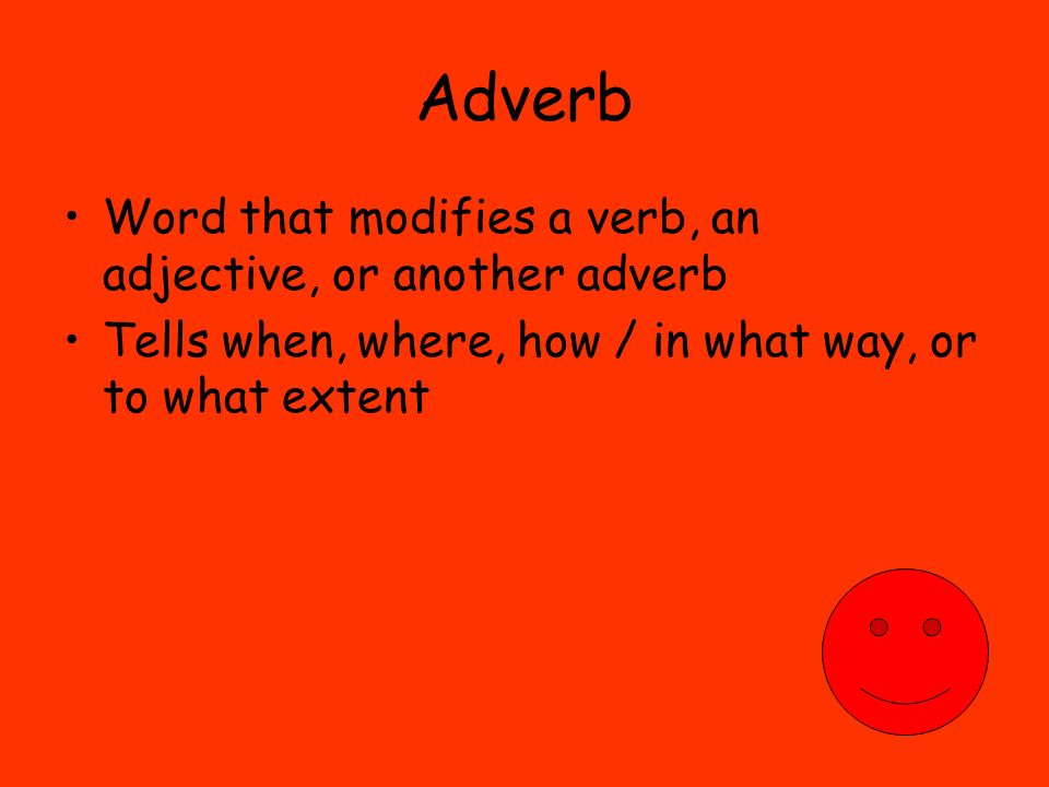 Adverb Word that modifies a verb, an adjective, or another adverb Tells when, where, how / in what way, or to what extent