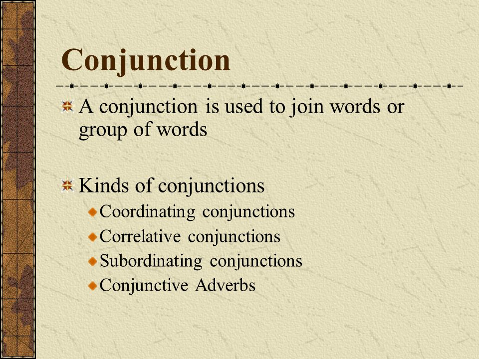 A conjunction is used to join words or group of words Kinds of conjunctions Coordinating conjunctions Correlative conjunctions Subordinating conjunctions Conjunctive Adverbs